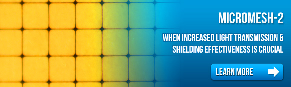 MicroMesh-2 When increased light transmission & shielding effectiveness is crucial