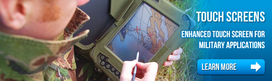 Touch Screens: Enhanced Touch Screens for military applications.